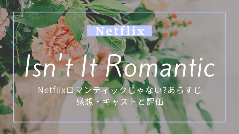 Netflixロマンティックじゃない?あらすじ・感想・キャストと評価。
